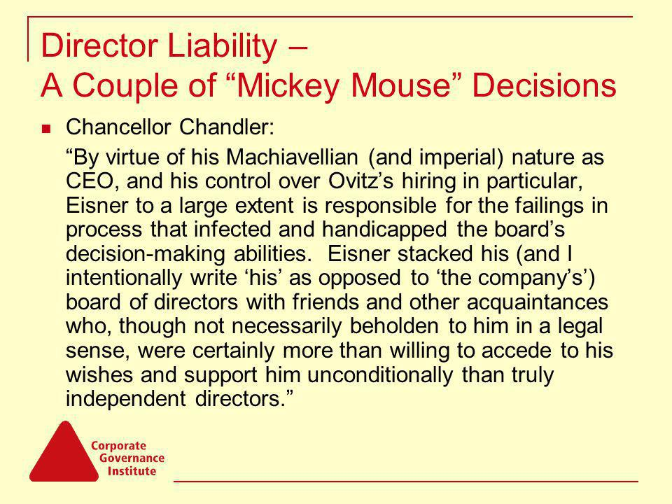 Director Liability – A Couple of Mickey Mouse Decisions Chancellor Chandler: By virtue of his Machiavellian (and imperial) nature as CEO, and his control over Ovitzs hiring in particular, Eisner to a large extent is responsible for the failings in process that infected and handicapped the boards decision-making abilities.