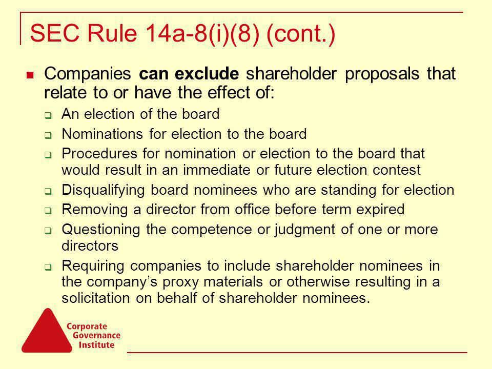 SEC Rule 14a-8(i)(8) (cont.) Companies can exclude shareholder proposals that relate to or have the effect of: An election of the board Nominations for election to the board Procedures for nomination or election to the board that would result in an immediate or future election contest Disqualifying board nominees who are standing for election Removing a director from office before term expired Questioning the competence or judgment of one or more directors Requiring companies to include shareholder nominees in the companys proxy materials or otherwise resulting in a solicitation on behalf of shareholder nominees.