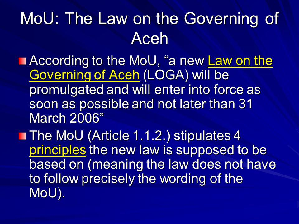 MoU: Living Natural Resources in the Sea (3/3) The authorities given to Aceh by the LOGA to manage its territorial sea are basically the same that apply to all regions according to Law 32/2004 (§ 18), the implementation of which is to follow further implementing laws and regulations The LOGA does (different to Law 32/2004) neither in § 156 nor in § 162 stipulate that there will be further implementing regulations required, however the authorities of Aceh are in fact also limited by –the aforementioned stipulations of § 156 (6) on standards, norms and procedures in managing natural resources, and –the stipulations of § 165 (3), which allow the Government of Aceh and Kabupaten/Kota to issue all kinds of licenses (including fisheries in the 12-mile zone for the province, and in one third of this zone for Kabupaten/Kota) according to their authority following national norms, standards and procedures.