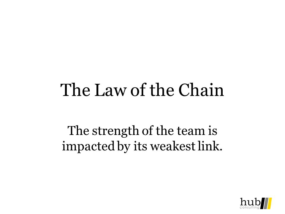 The Law of the Chain The strength of the team is impacted by its weakest link.