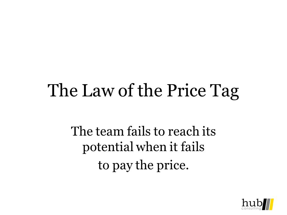 The Law of the Price Tag The team fails to reach its potential when it fails to pay the price.