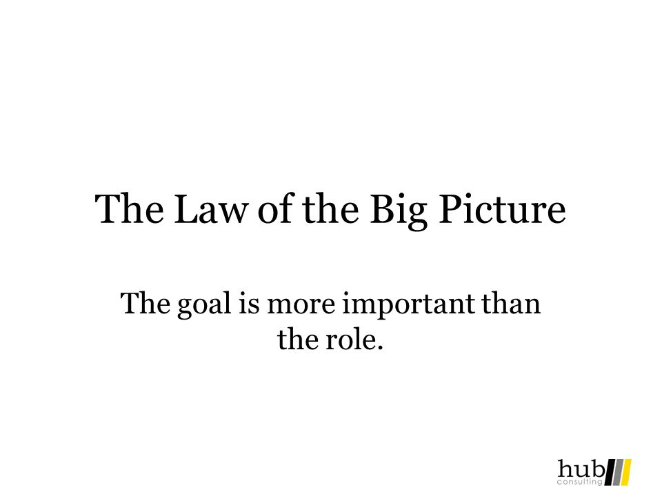 The Law of the Big Picture The goal is more important than the role.