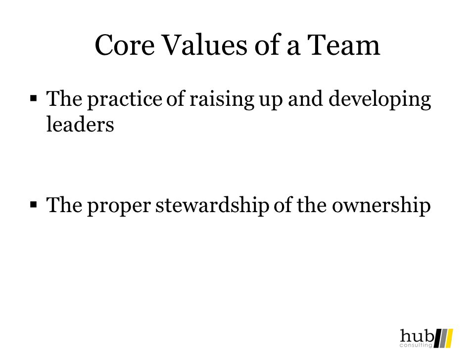 Core Values of a Team The practice of raising up and developing leaders The proper stewardship of the ownership