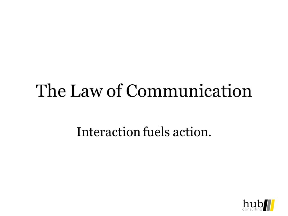 The Law of Communication Interaction fuels action.