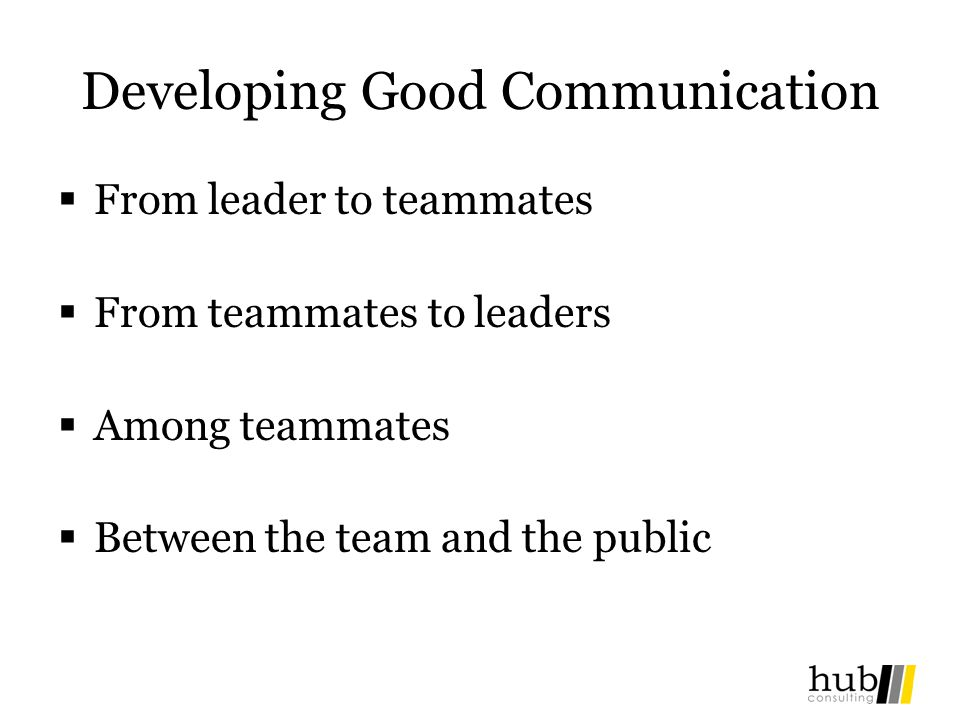 Developing Good Communication From leader to teammates From teammates to leaders Among teammates Between the team and the public