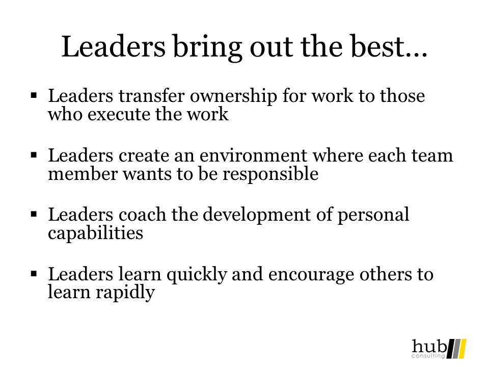 Leaders bring out the best… Leaders transfer ownership for work to those who execute the work Leaders create an environment where each team member wants to be responsible Leaders coach the development of personal capabilities Leaders learn quickly and encourage others to learn rapidly