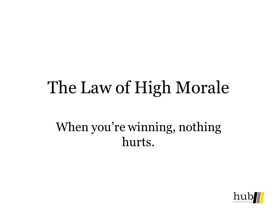 The Law of High Morale When youre winning, nothing hurts.