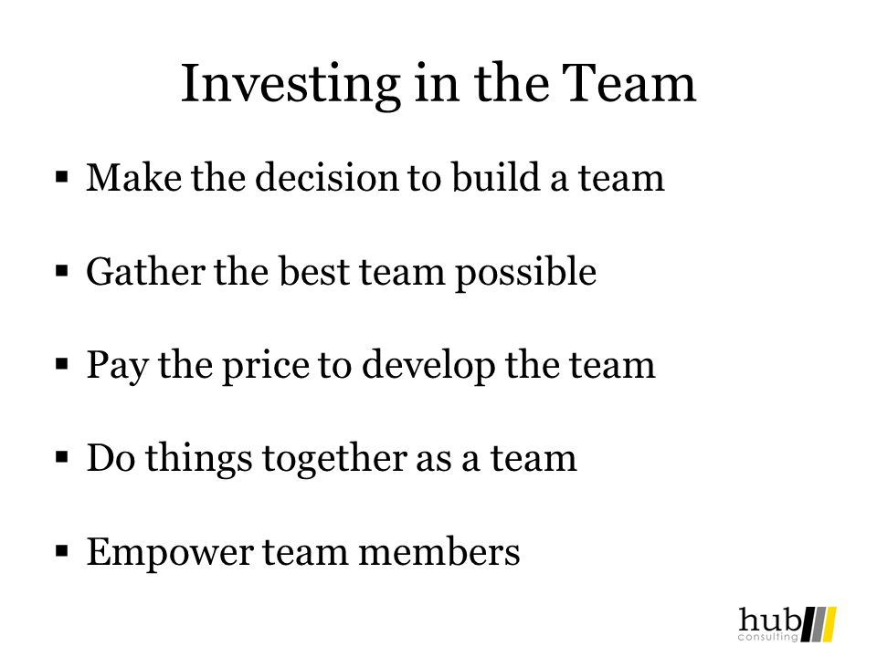 Investing in the Team Make the decision to build a team Gather the best team possible Pay the price to develop the team Do things together as a team Empower team members