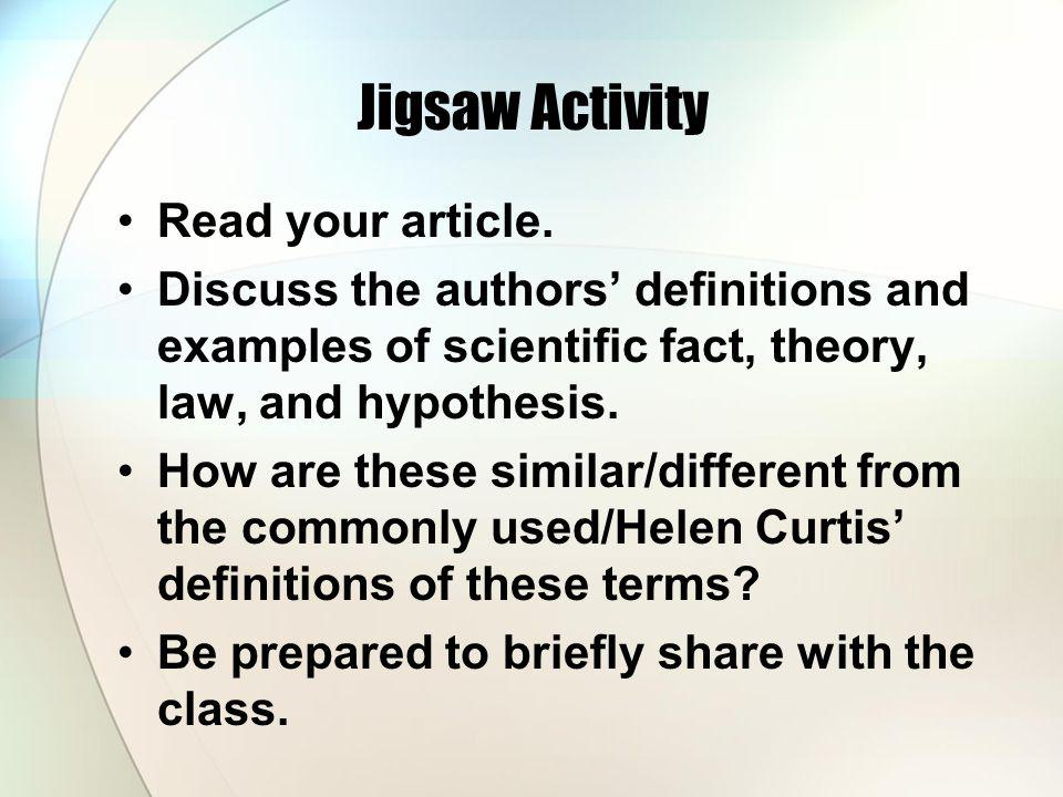 Jigsaw Activity Read your article. Discuss the authors definitions and examples of scientific fact, theory, law, and hypothesis. How are these similar