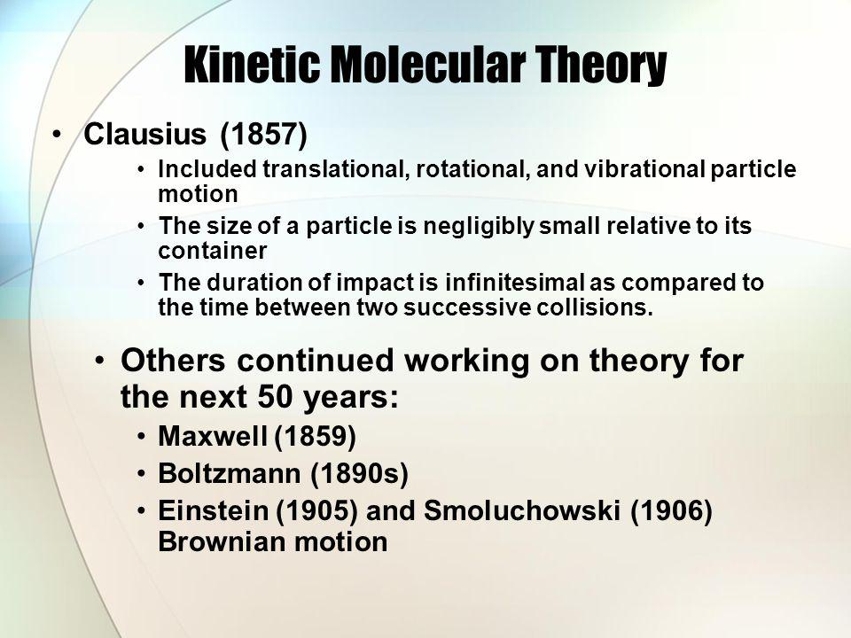 Kinetic Molecular Theory Clausius (1857) Included translational, rotational, and vibrational particle motion The size of a particle is negligibly small relative to its container The duration of impact is infinitesimal as compared to the time between two successive collisions.