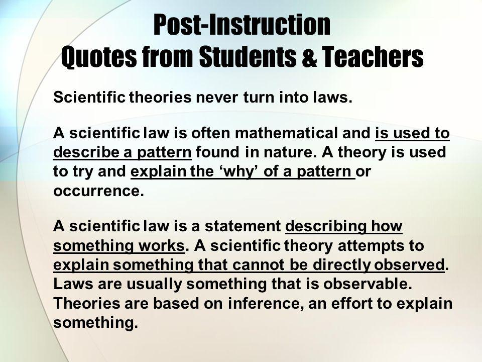 Post-Instruction Quotes from Students & Teachers Scientific theories never turn into laws. A scientific law is often mathematical and is used to descr