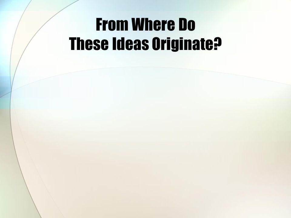 From Where Do These Ideas Originate?