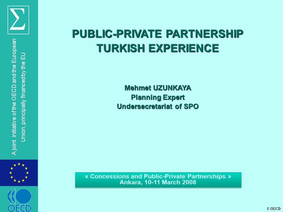 © OECD A joint initiative of the OECD and the European Union, principally financed by the EU PUBLIC-PRIVATE PARTNERSHIP TURKISH EXPERIENCE Mehmet UZUNKAYA Planning Expert Undersecretariat of SPO « Concessions and Public-Private Partnerships » Ankara, 10-11 March 2008