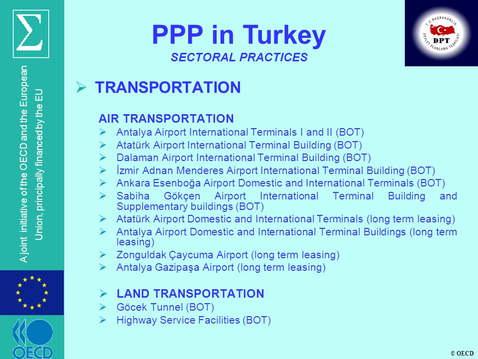 © OECD A joint initiative of the OECD and the European Union, principally financed by the EU TRANSPORTATION AIR TRANSPORTATION Antalya Airport International Terminals I and II (BOT) Atatürk Airport International Terminal Building (BOT) Dalaman Airport International Terminal Building (BOT) İzmir Adnan Menderes Airport International Terminal Building (BOT) Ankara Esenboğa Airport Domestic and International Terminals (BOT) Sabiha Gökçen Airport International Terminal Building and Supplementary buildings (BOT) Atatürk Airport Domestic and International Terminals (long term leasing) Antalya Airport Domestic and International Terminal Buildings (long term leasing) Zonguldak Çaycuma Airport (long term leasing) Antalya Gazipaşa Airport (long term leasing) LAND TRANSPORTATION Göcek Tunnel (BOT) Highway Service Facilities (BOT) PPP in Turkey SECTORAL PRACTICES