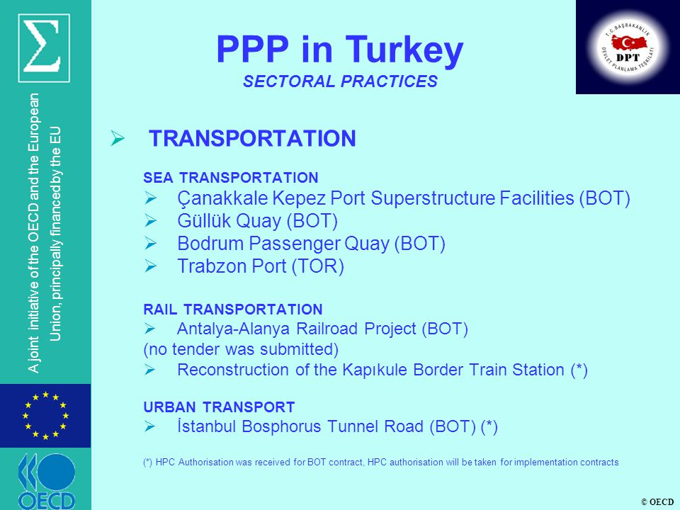 © OECD A joint initiative of the OECD and the European Union, principally financed by the EU TRANSPORTATION SEA TRANSPORTATION Çanakkale Kepez Port Superstructure Facilities (BOT) Güllük Quay (BOT) Bodrum Passenger Quay (BOT) Trabzon Port (TOR) RAIL TRANSPORTATION Antalya-Alanya Railroad Project (BOT) (no tender was submitted) Reconstruction of the Kapıkule Border Train Station (*) URBAN TRANSPORT İstanbul Bosphorus Tunnel Road (BOT) (*) (*) HPC Authorisation was received for BOT contract, HPC authorisation will be taken for implementation contracts PPP in Turkey SECTORAL PRACTICES