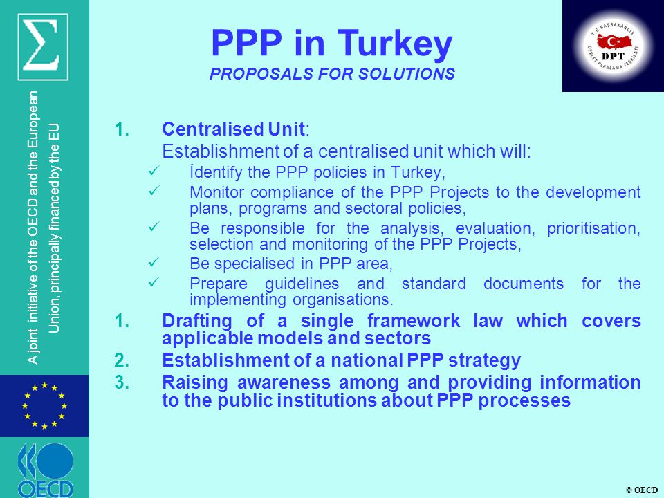 © OECD A joint initiative of the OECD and the European Union, principally financed by the EU 1.Centralised Unit: Establishment of a centralised unit which will: İdentify the PPP policies in Turkey, Monitor compliance of the PPP Projects to the development plans, programs and sectoral policies, Be responsible for the analysis, evaluation, prioritisation, selection and monitoring of the PPP Projects, Be specialised in PPP area, Prepare guidelines and standard documents for the implementing organisations.