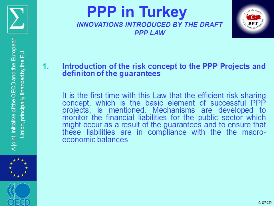 © OECD A joint initiative of the OECD and the European Union, principally financed by the EU 1.Introduction of the risk concept to the PPP Projects and definiton of the guarantees It is the first time with this Law that the efficient risk sharing concept, which is the basic element of successful PPP projects, is mentioned.