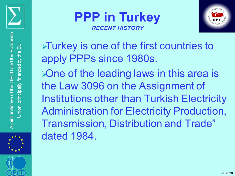 © OECD A joint initiative of the OECD and the European Union, principally financed by the EU PPP in Turkey INNOVATIONS INTRODUCED BY THE DRAFT PPP LAW CURRENT LEGISLATIONDRAFT LAW l Build-Operate-Transfer (3996, 3465, 3096) l Build-Operate (4283) l Build-Rent-Transfer (5396) l Transfer of Operation Rights and Long Term Leasing (4046, 5335,3465,3096) l Build-Operate-Transfer l Build-Operate l Build-Rent-Transfer l Transfer of Operation Rights Long term leasing l Design-Build-Operate-Transfer l Design-Build-Operate l Rehabilitate-Operate-Transfer l Make additional investment-O-T l Make additional investment-Operate l Settign up a company with the private sector l Make additional investment-Rent-Transfer l Rehabilitate-Rent-Transfer Works such as completion, renovation,develo pment, research, restoration, maintenance, repair, etc.