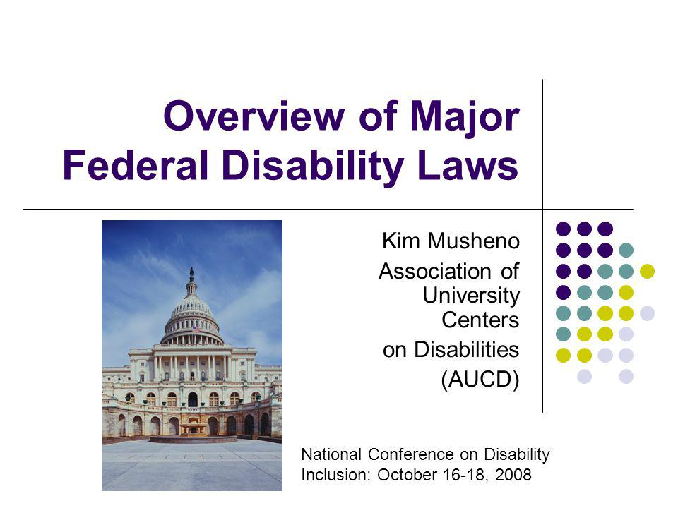 Overview of Major Federal Disability Laws Kim Musheno Association of University Centers on Disabilities (AUCD) National Conference on Disability Inclu