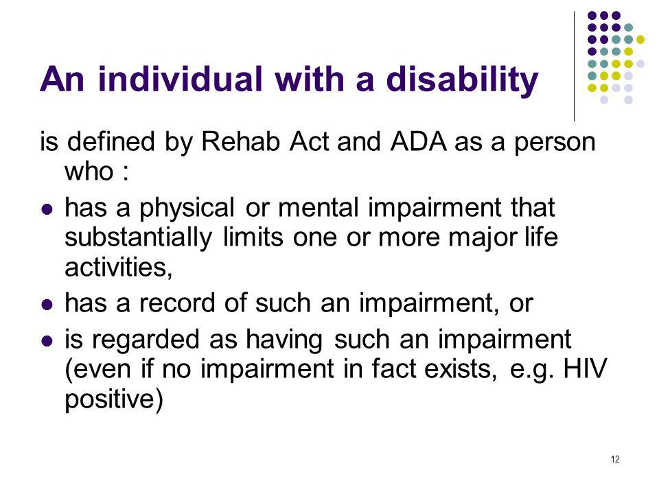 12 An individual with a disability is defined by Rehab Act and ADA as a person who : has a physical or mental impairment that substantially limits one