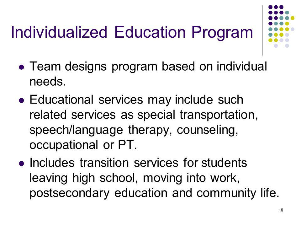 18 Individualized Education Program Team designs program based on individual needs. Educational services may include such related services as special