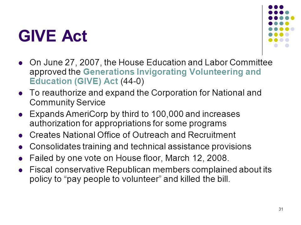 31 GIVE Act On June 27, 2007, the House Education and Labor Committee approved the Generations Invigorating Volunteering and Education (GIVE) Act (44-