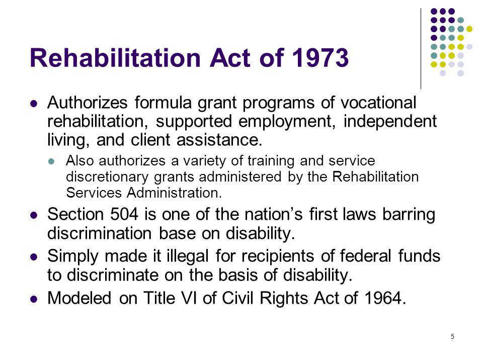 5 Rehabilitation Act of 1973 Authorizes formula grant programs of vocational rehabilitation, supported employment, independent living, and client assi
