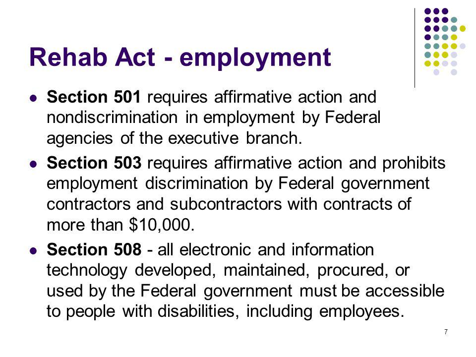 7 Rehab Act - employment Section 501 requires affirmative action and nondiscrimination in employment by Federal agencies of the executive branch. Sect