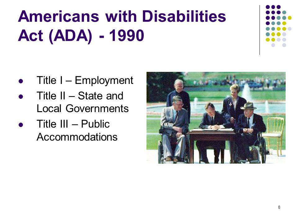 8 Americans with Disabilities Act (ADA) - 1990 Title I – Employment Title II – State and Local Governments Title III – Public Accommodations