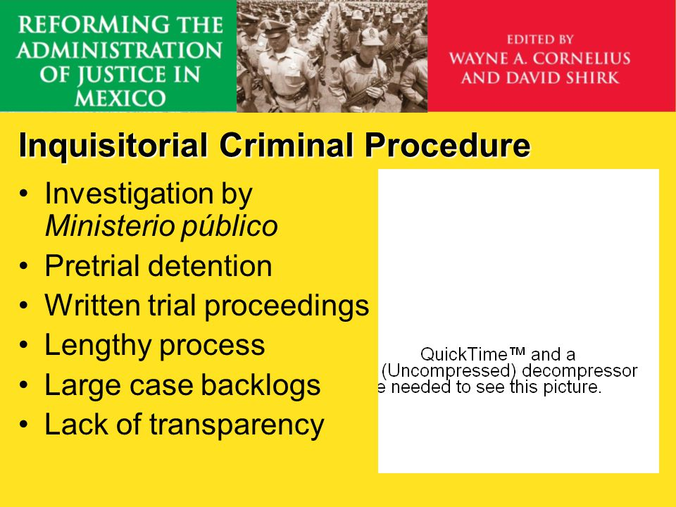 Inquisitorial Criminal Procedure Investigation by Ministerio público Pretrial detention Written trial proceedings Lengthy process Large case backlogs Lack of transparency