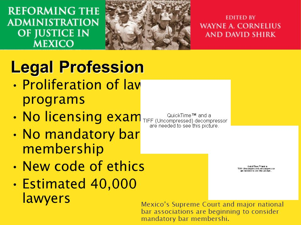 Legal Profession Proliferation of law programs No licensing exam No mandatory bar membership New code of ethics Estimated 40,000 lawyers Mexicos Supre