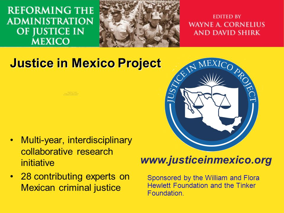 Justice in Mexico Project Multi-year, interdisciplinary collaborative research initiative 28 contributing experts on Mexican criminal justice www.just
