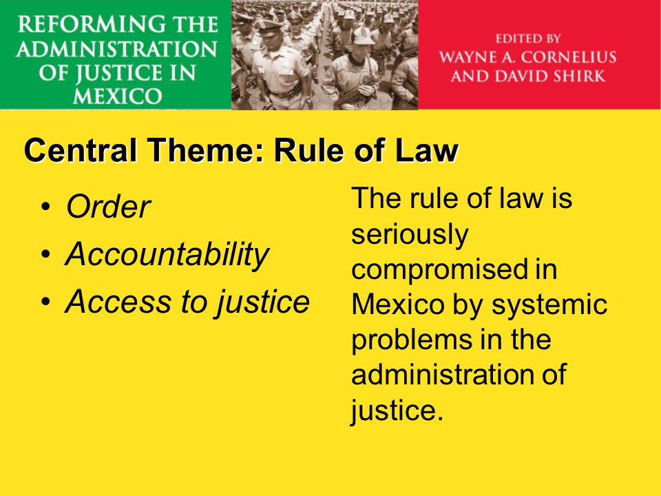 Central Theme: Rule of Law Order Accountability Access to justice The rule of law is seriously compromised in Mexico by systemic problems in the admin