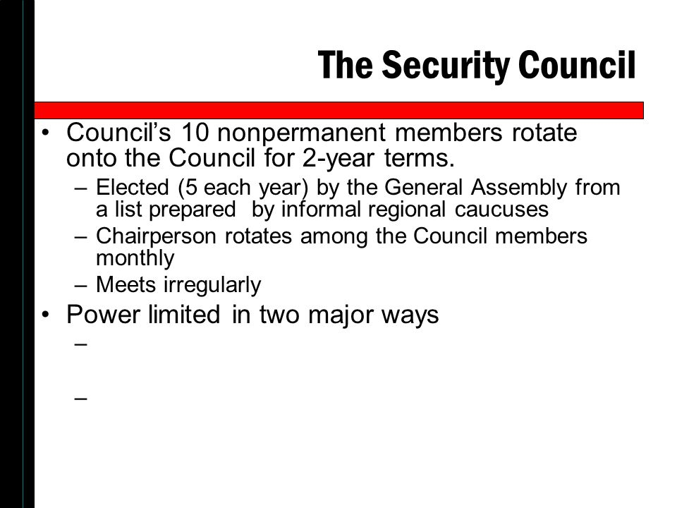 The Security Council Councils 10 nonpermanent members rotate onto the Council for 2-year terms. –Elected (5 each year) by the General Assembly from a