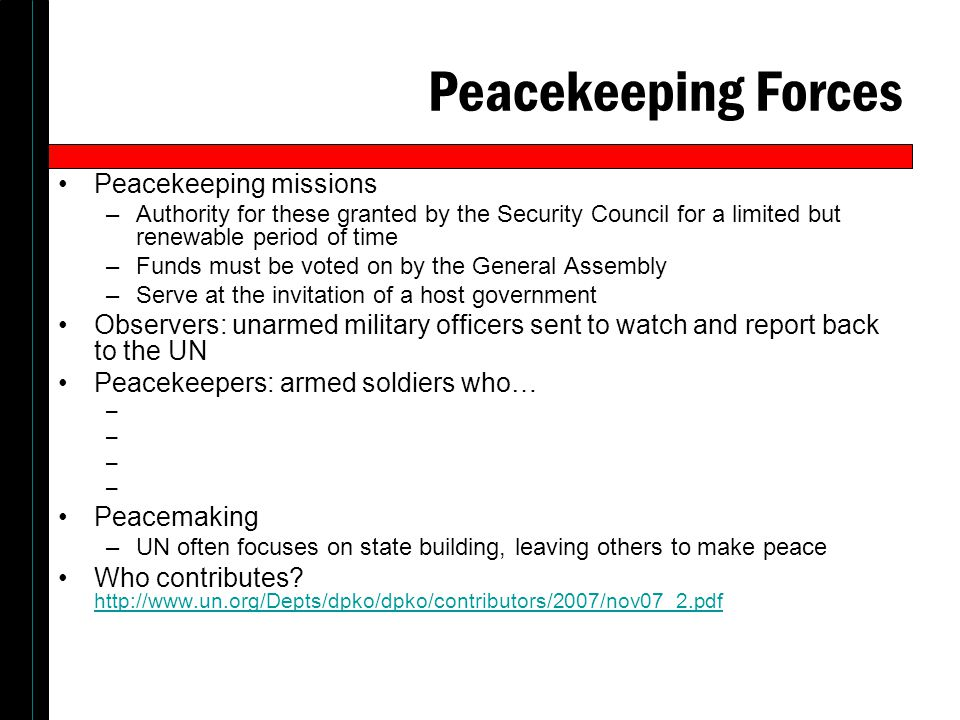 Peacekeeping Forces Peacekeeping missions –Authority for these granted by the Security Council for a limited but renewable period of time –Funds must