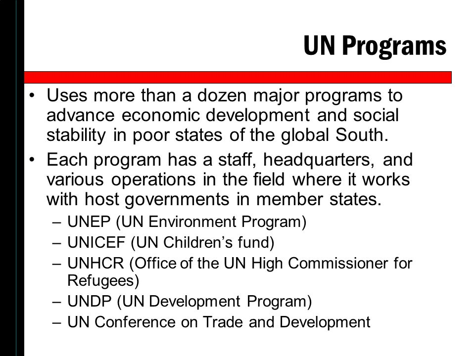 UN Programs Uses more than a dozen major programs to advance economic development and social stability in poor states of the global South. Each progra