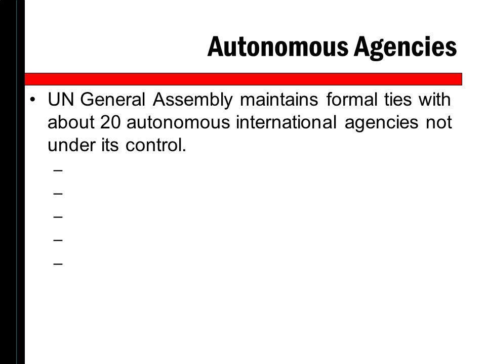 Autonomous Agencies UN General Assembly maintains formal ties with about 20 autonomous international agencies not under its control.