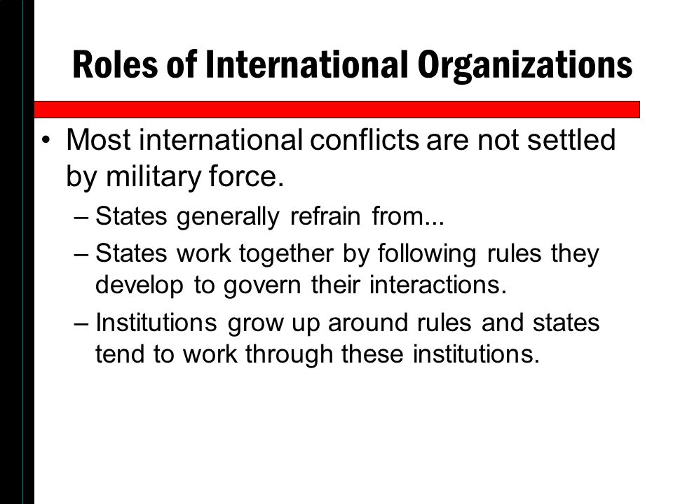 Roles of International Organizations Most international conflicts are not settled by military force. –States generally refrain from... –States work to