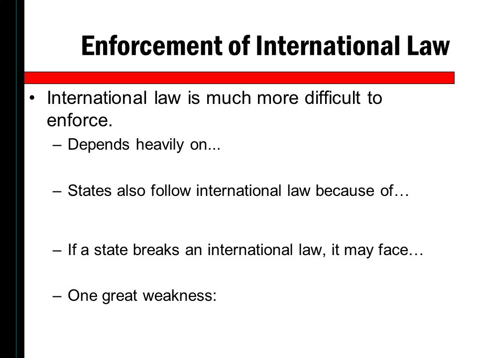 Enforcement of International Law International law is much more difficult to enforce. –Depends heavily on... –States also follow international law bec