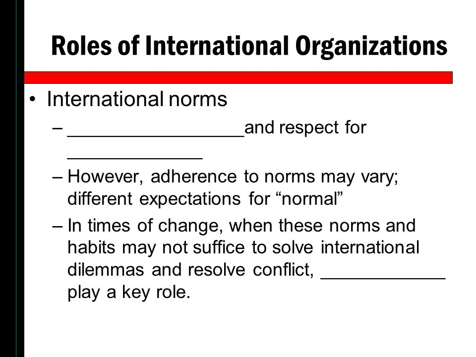 Roles of International Organizations International norms –_________________and respect for _____________ –However, adherence to norms may vary; differ