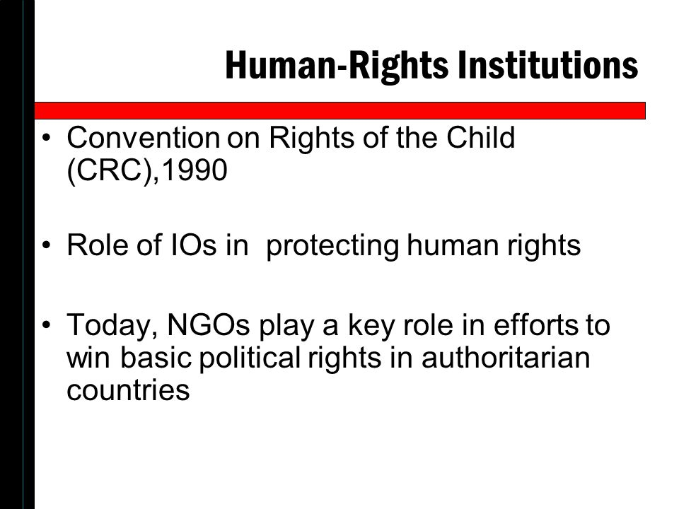 Human-Rights Institutions Convention on Rights of the Child (CRC),1990 Role of IOs in protecting human rights Today, NGOs play a key role in efforts t