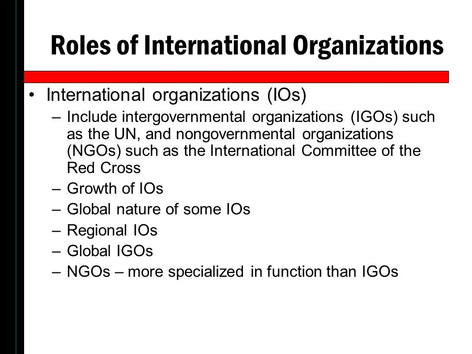 Roles of International Organizations International organizations (IOs) –Include intergovernmental organizations (IGOs) such as the UN, and nongovernme