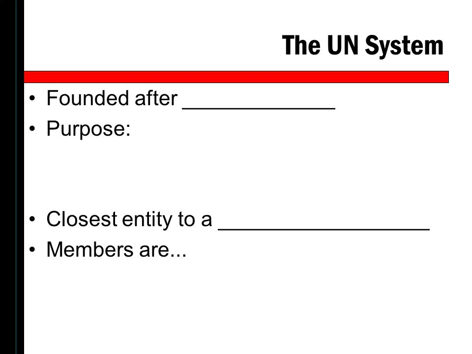 The UN System Founded after _____________ Purpose: Closest entity to a __________________ Members are...