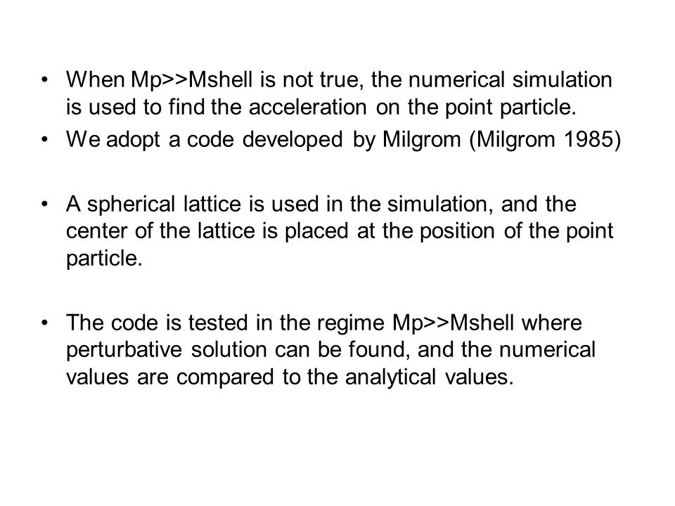 When Mp>>Mshell is not true, the numerical simulation is used to find the acceleration on the point particle. We adopt a code developed by Milgrom (Mi
