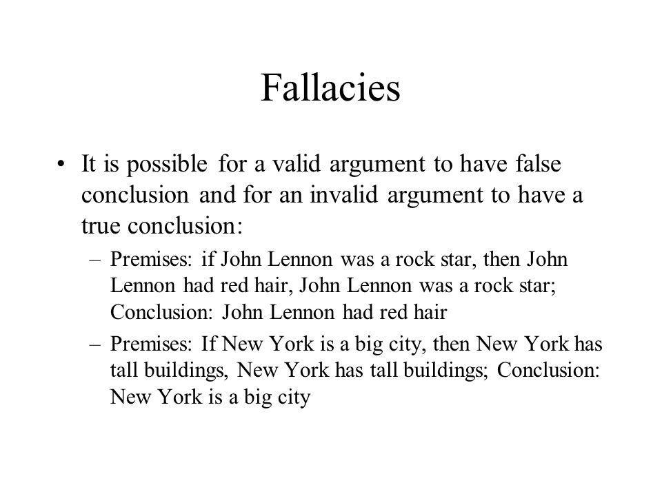 Fallacies It is possible for a valid argument to have false conclusion and for an invalid argument to have a true conclusion: –Premises: if John Lenno
