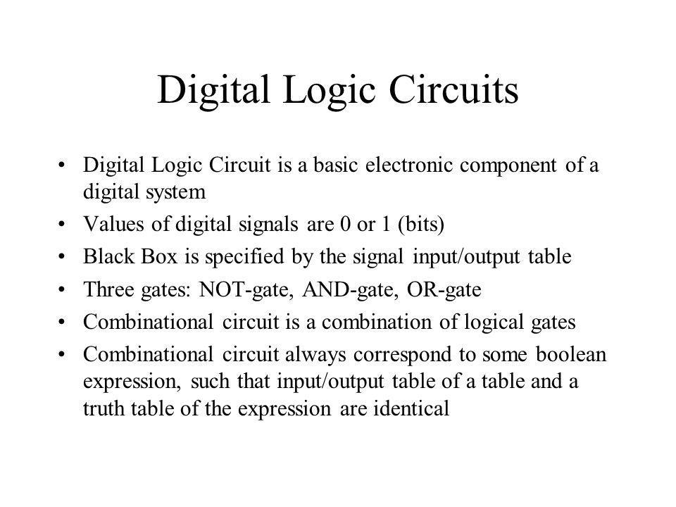 Digital Logic Circuits Digital Logic Circuit is a basic electronic component of a digital system Values of digital signals are 0 or 1 (bits) Black Box