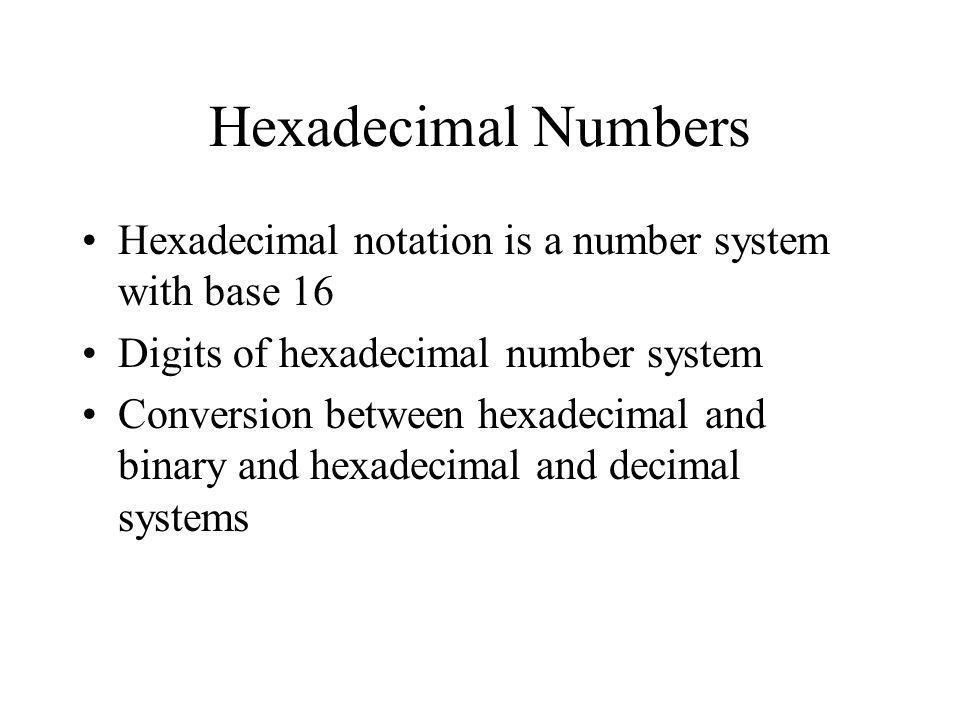 Hexadecimal Numbers Hexadecimal notation is a number system with base 16 Digits of hexadecimal number system Conversion between hexadecimal and binary