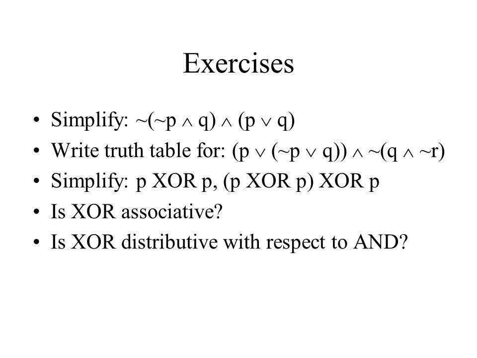 Exercises Simplify: ~(~p q) (p q) Write truth table for: (p (~p q)) ~(q ~r) Simplify: p XOR p, (p XOR p) XOR p Is XOR associative? Is XOR distributive