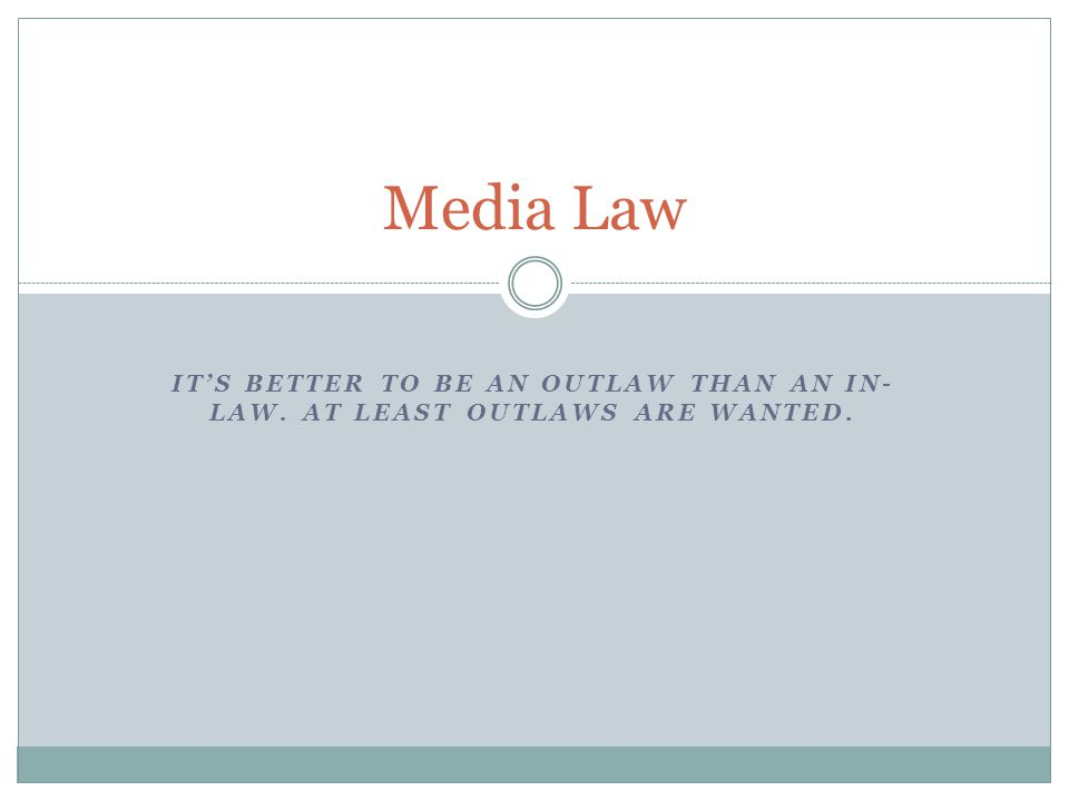 ITS BETTER TO BE AN OUTLAW THAN AN IN- LAW. AT LEAST OUTLAWS ARE WANTED. Media Law
