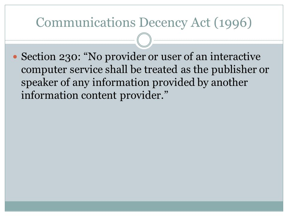 Communications Decency Act (1996) Section 230: No provider or user of an interactive computer service shall be treated as the publisher or speaker of any information provided by another information content provider.